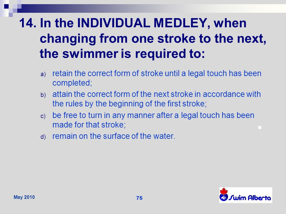 14. In the INDIVIDUAL MEDLEY, when changing from one stroke to the next, the swimmer is required to: