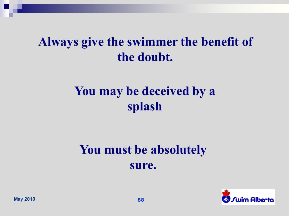 Always give the swimmer the benefit of the doubt.