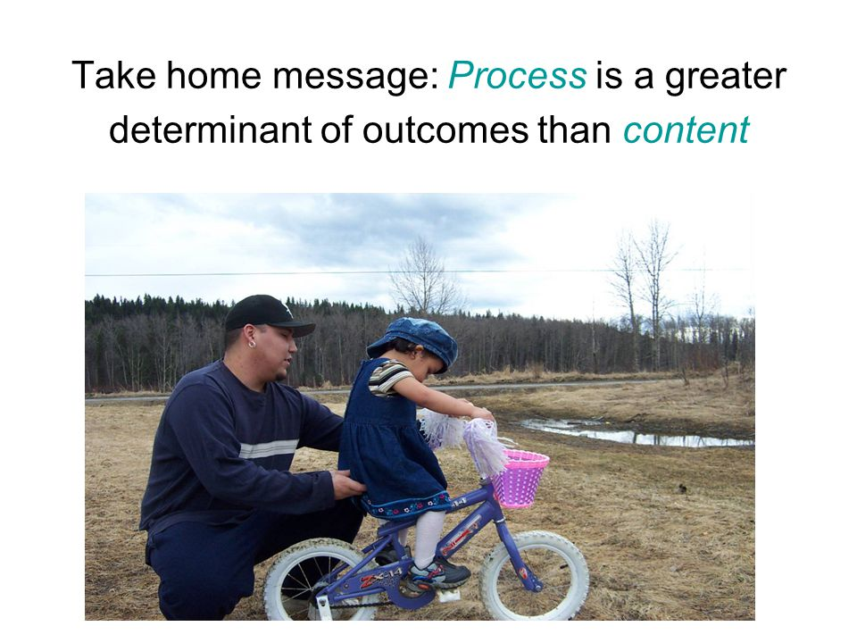 Take home message: Process is a greater determinant of outcomes than content