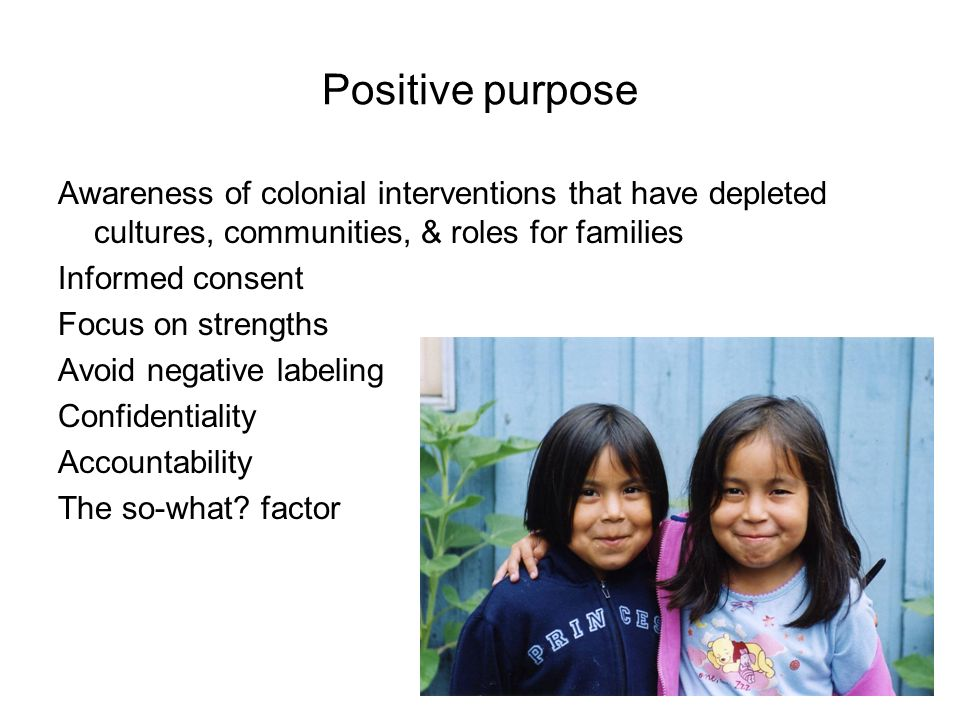 Positive purpose Awareness of colonial interventions that have depleted cultures, communities, & roles for families.
