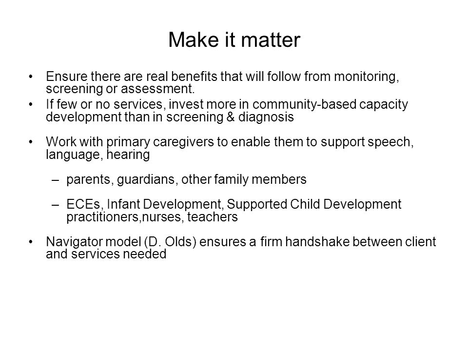 Make it matter Ensure there are real benefits that will follow from monitoring, screening or assessment.
