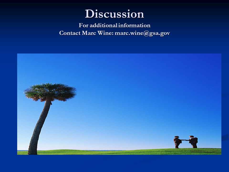 Discussion For additional information Contact Marc Wine: marc.wine@gsa.gov