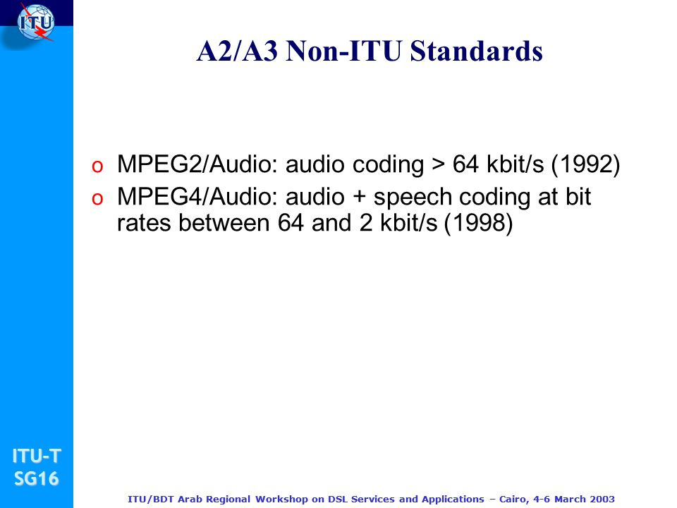 A2/A3 Non-ITU Standards MPEG2/Audio: audio coding > 64 kbit/s (1992) MPEG4/Audio: audio + speech coding at bit rates between 64 and 2 kbit/s (1998)