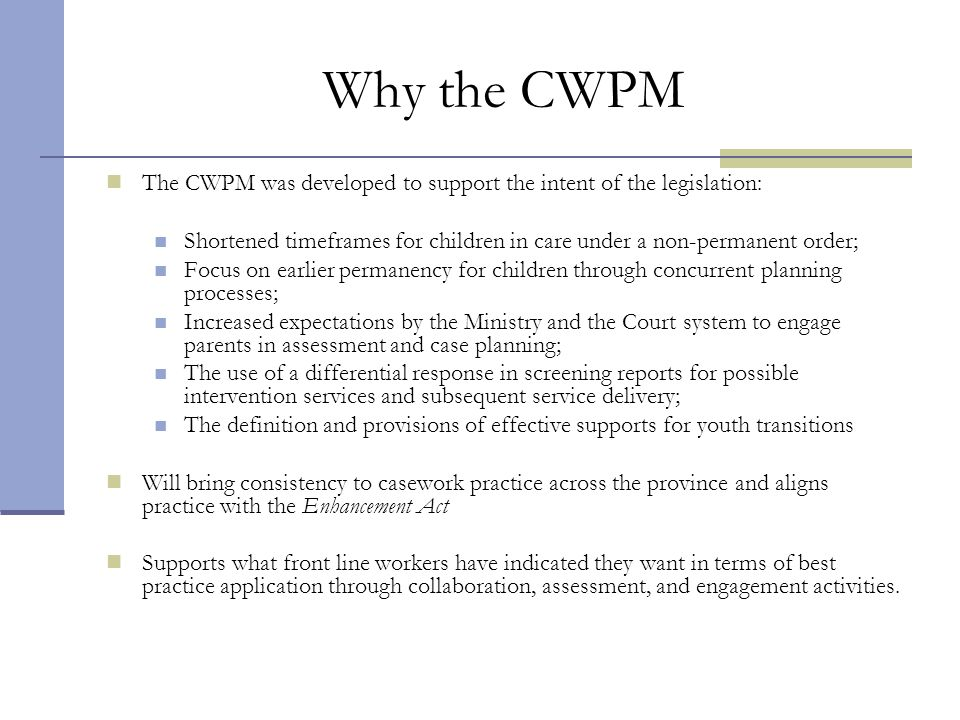 Why the CWPM The CWPM was developed to support the intent of the legislation: Shortened timeframes for children in care under a non-permanent order;