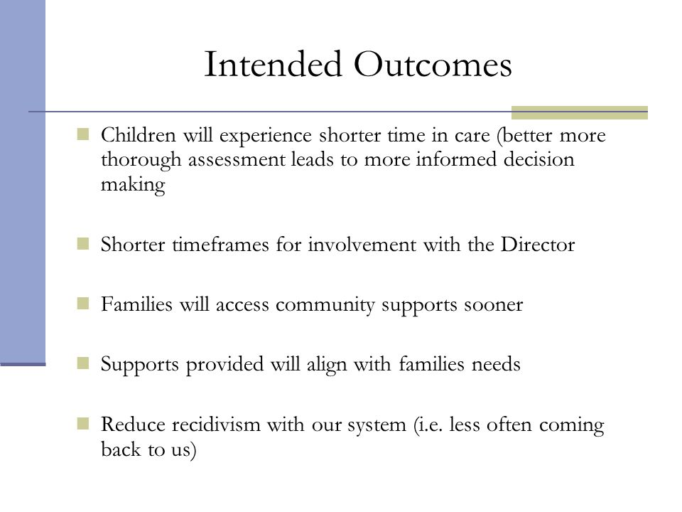 Intended Outcomes Children will experience shorter time in care (better more thorough assessment leads to more informed decision making.