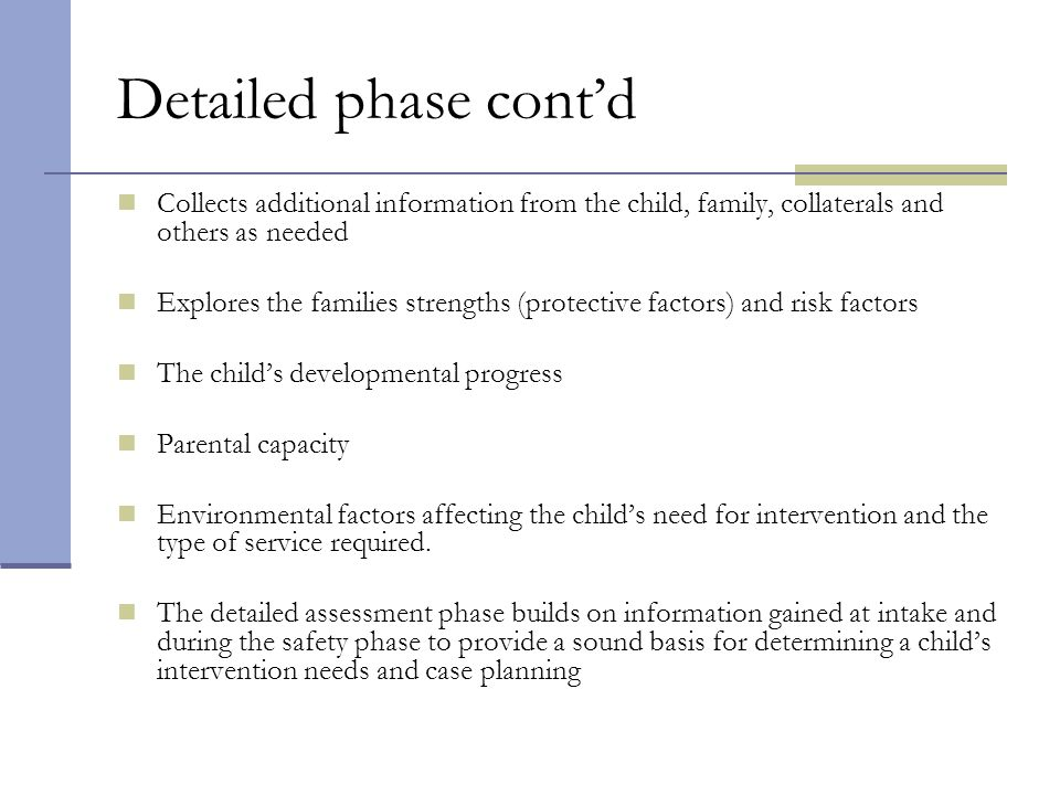 Detailed phase cont'd Collects additional information from the child, family, collaterals and others as needed.