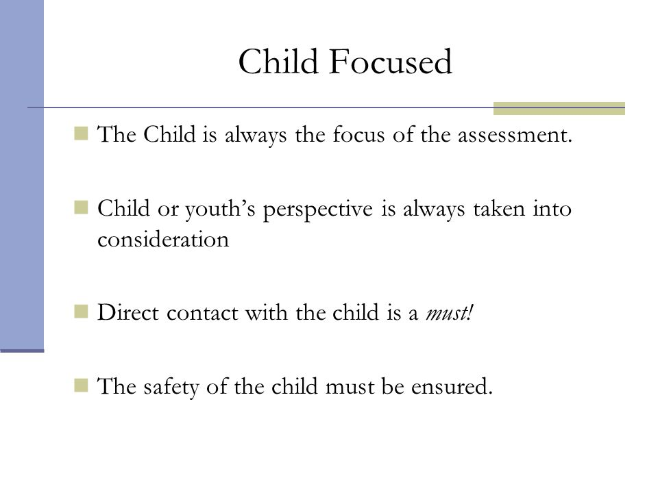 Child Focused The Child is always the focus of the assessment.