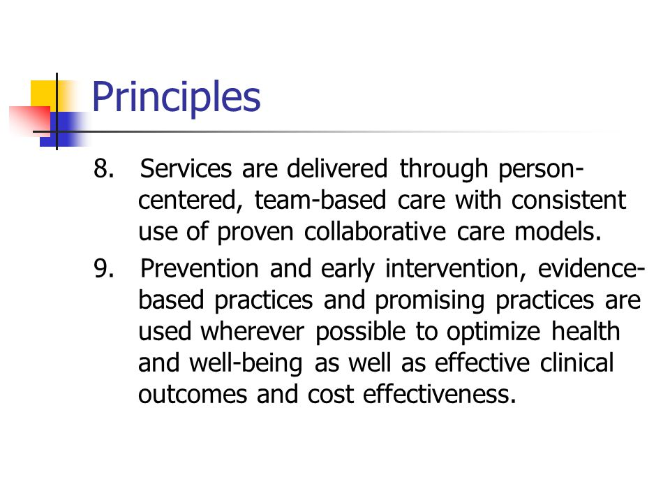 Principles 8. Services are delivered through person-centered, team-based care with consistent use of proven collaborative care models.