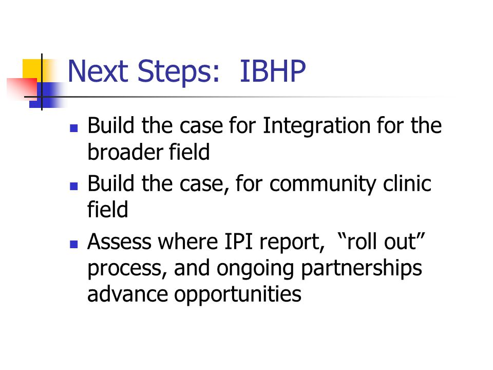 Next Steps: IBHP Build the case for Integration for the broader field