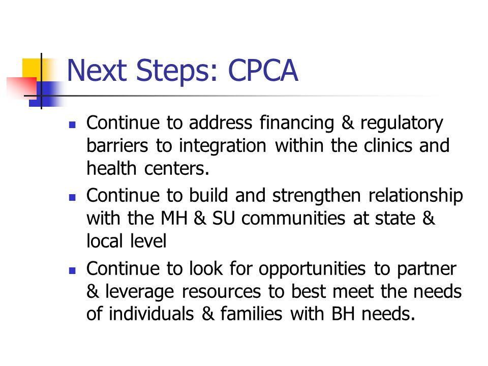Next Steps: CPCA Continue to address financing & regulatory barriers to integration within the clinics and health centers.