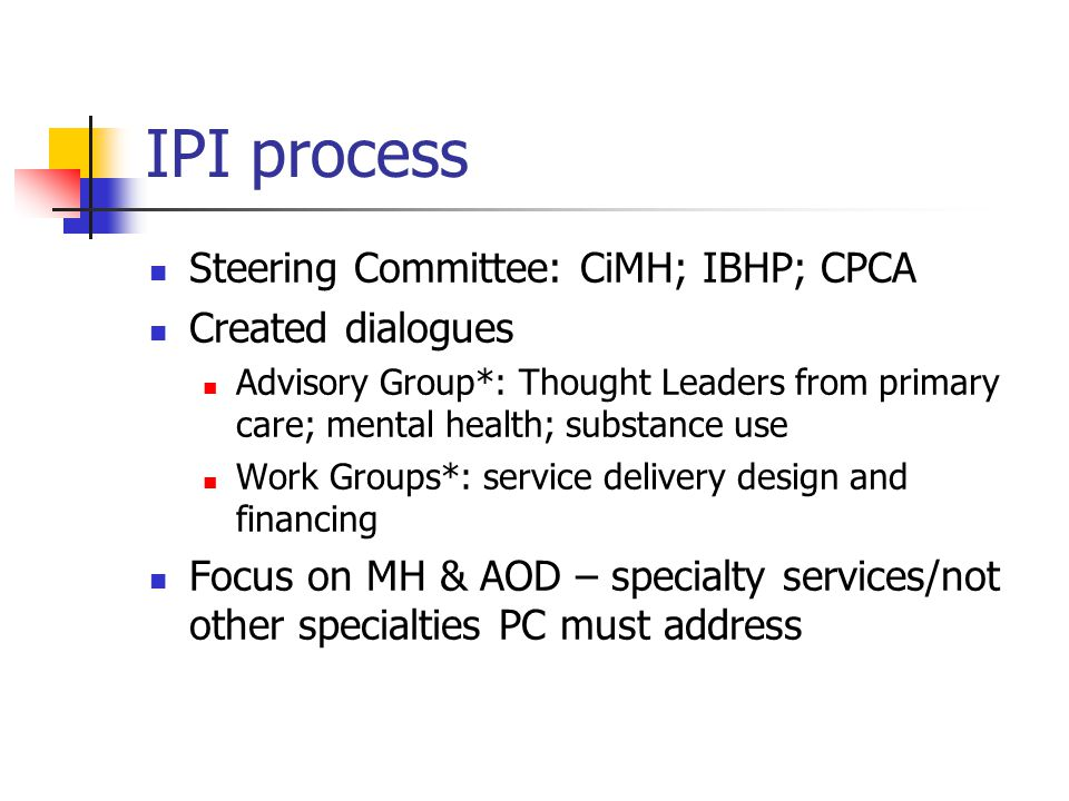 IPI process Steering Committee: CiMH; IBHP; CPCA Created dialogues