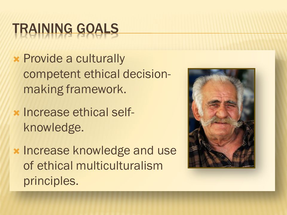 TRAINING GOALS Provide a culturally competent ethical decision-making framework. Increase ethical self-knowledge.