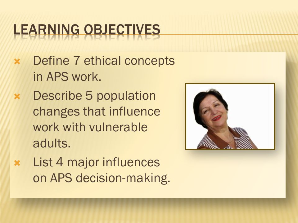LEARNING OBJECTIVES Define 7 ethical concepts in APS work.