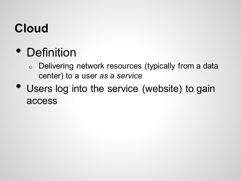 Cloud Definition Users log into the service (website) to gain access