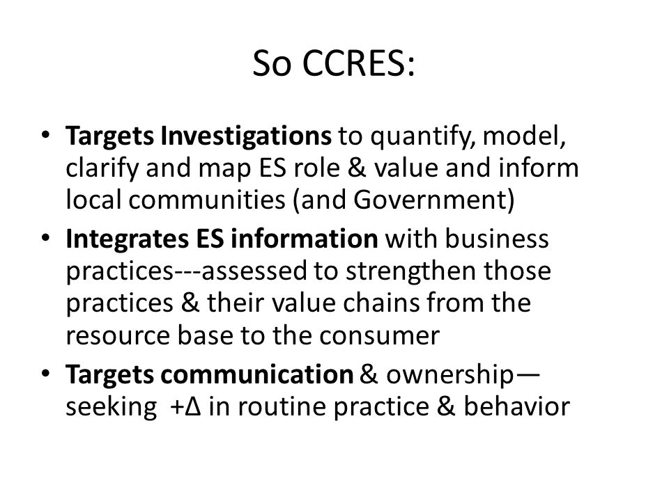 So CCRES: Targets Investigations to quantify, model, clarify and map ES role & value and inform local communities (and Government)