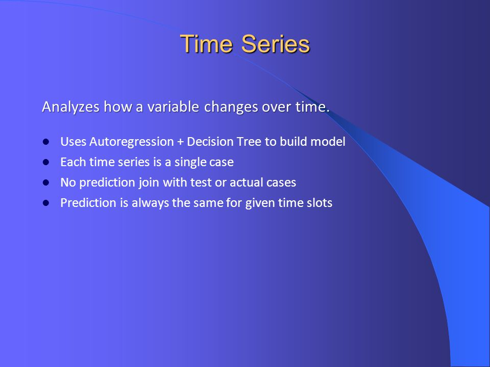 Time Series Analyzes how a variable changes over time.