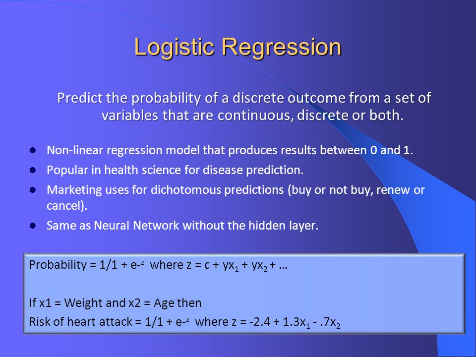 Logistic Regression Predict the probability of a discrete outcome from a set of variables that are continuous, discrete or both.