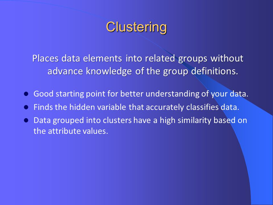 Clustering Places data elements into related groups without advance knowledge of the group definitions.