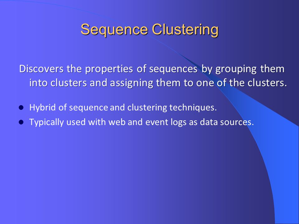 Sequence Clustering Discovers the properties of sequences by grouping them into clusters and assigning them to one of the clusters.