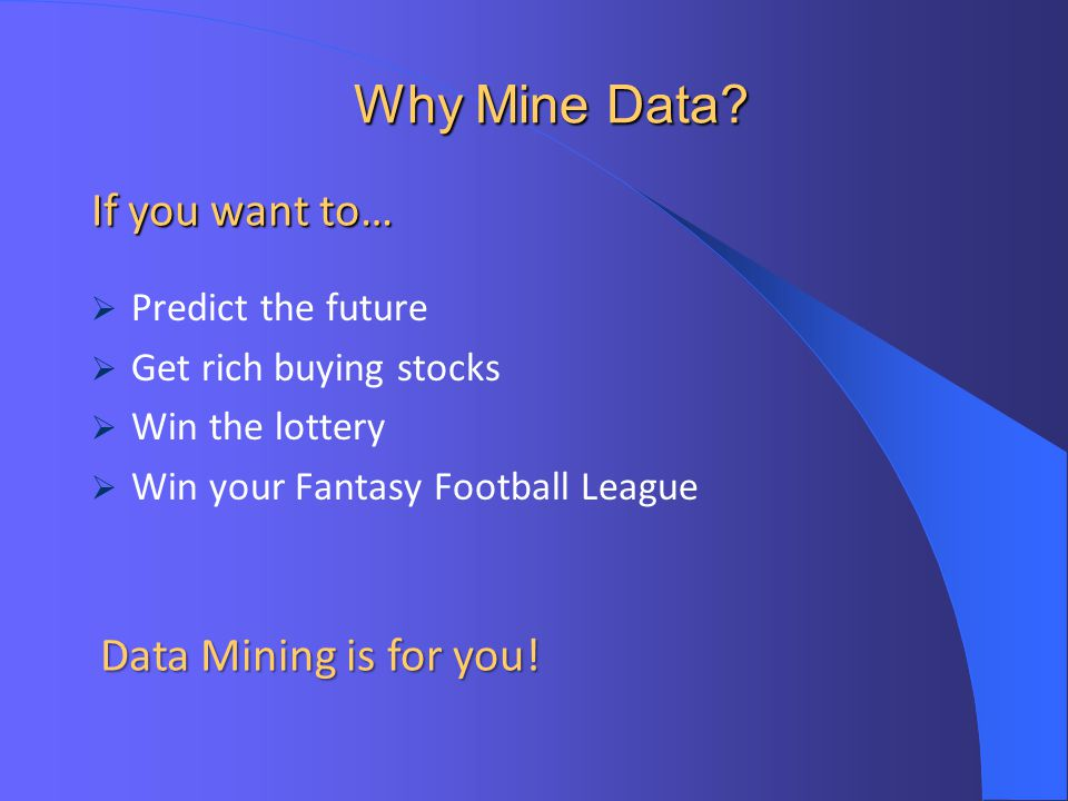 Why Mine Data If you want to… Data Mining is for you!