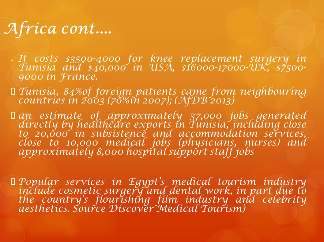 Africa cont.... It costs $3500-4000 for knee replacement surgery in Tunisia and $40,000 in USA, $16000-17000-UK, $7500- 9000 in France.