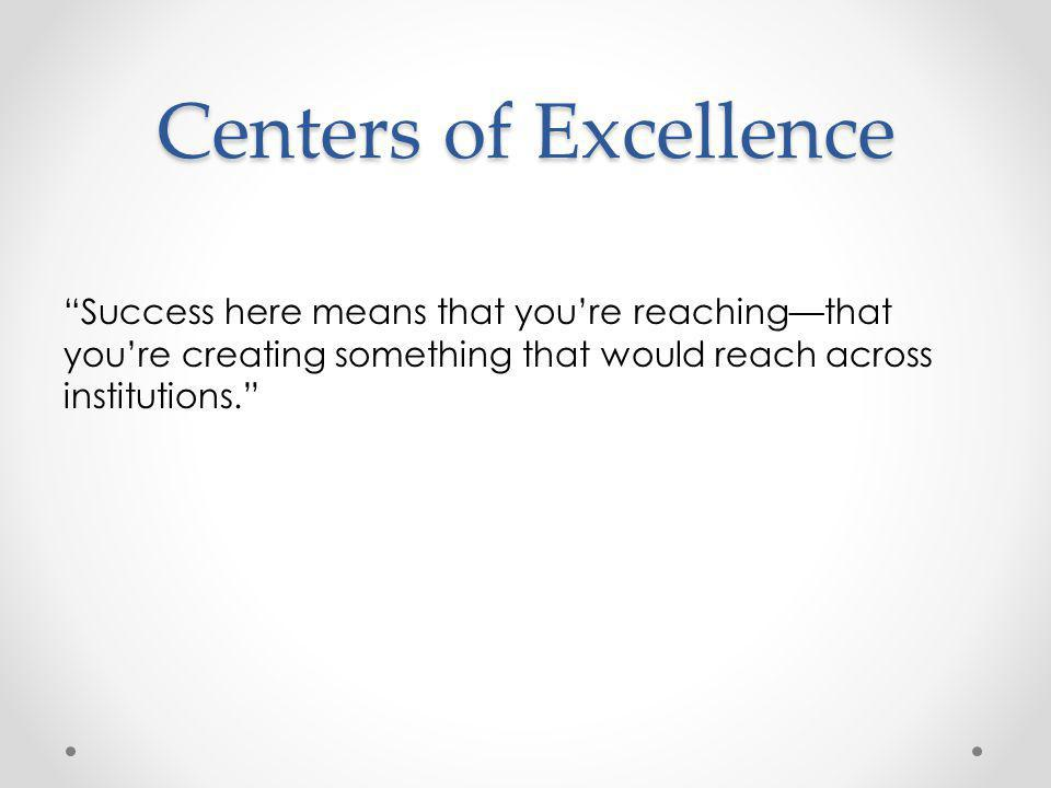Centers of Excellence Success here means that you're reaching—that you're creating something that would reach across institutions.