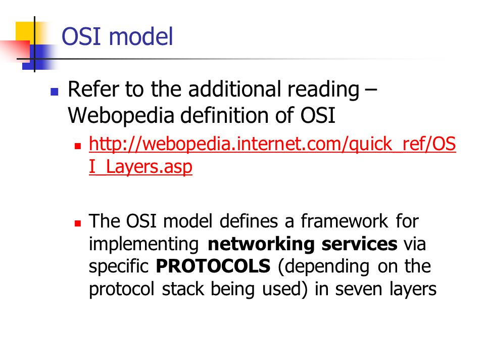 OSI model Refer to the additional reading – Webopedia definition of OSI. http://webopedia.internet.com/quick_ref/OSI_Layers.asp.