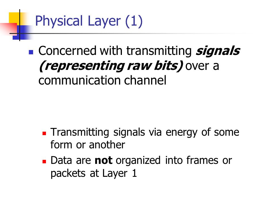 Physical Layer (1) Concerned with transmitting signals (representing raw bits) over a communication channel.