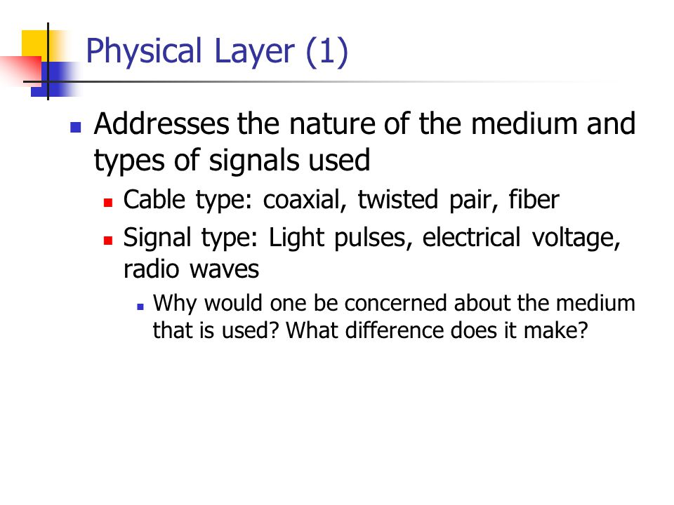 Physical Layer (1) Addresses the nature of the medium and types of signals used. Cable type: coaxial, twisted pair, fiber.