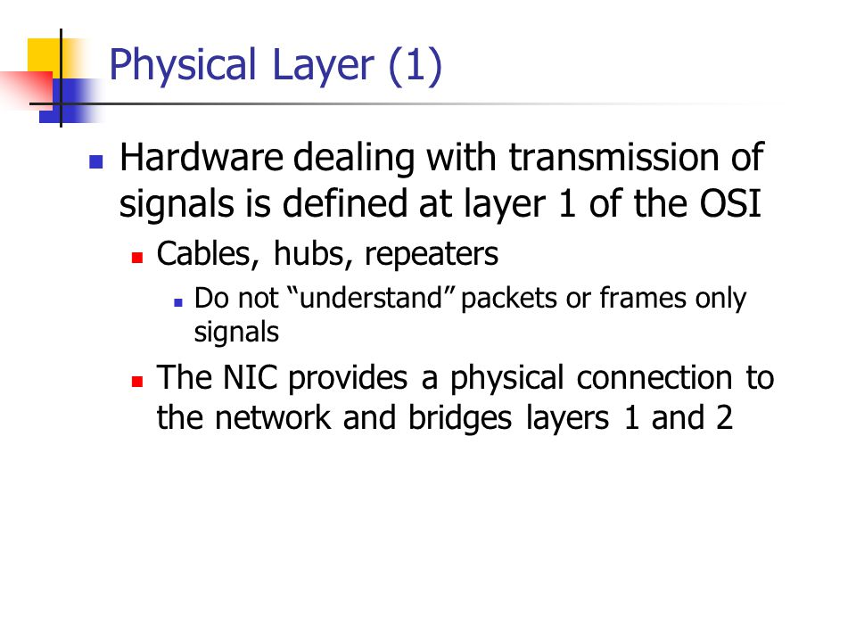 Physical Layer (1) Hardware dealing with transmission of signals is defined at layer 1 of the OSI. Cables, hubs, repeaters.