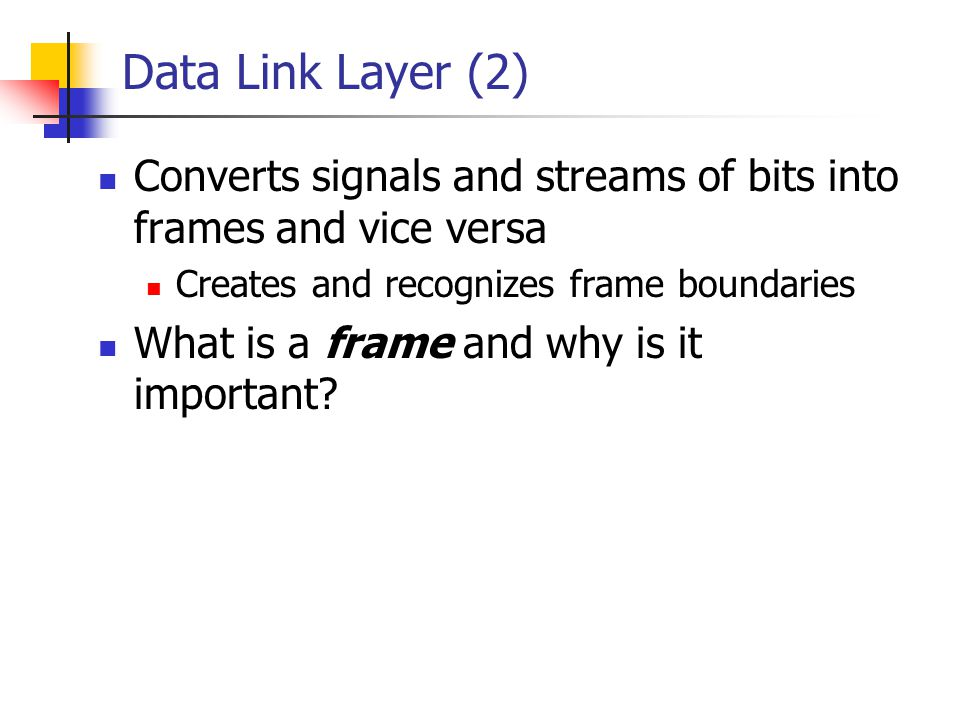 Data Link Layer (2) Converts signals and streams of bits into frames and vice versa. Creates and recognizes frame boundaries.