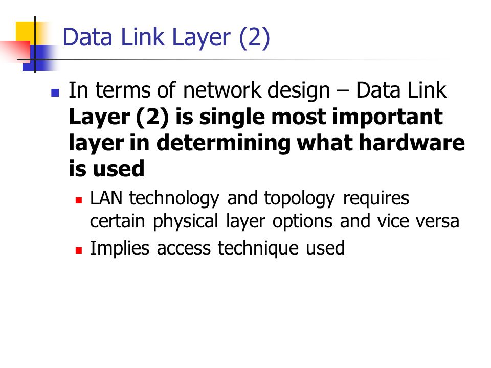 Data Link Layer (2) In terms of network design – Data Link Layer (2) is single most important layer in determining what hardware is used.