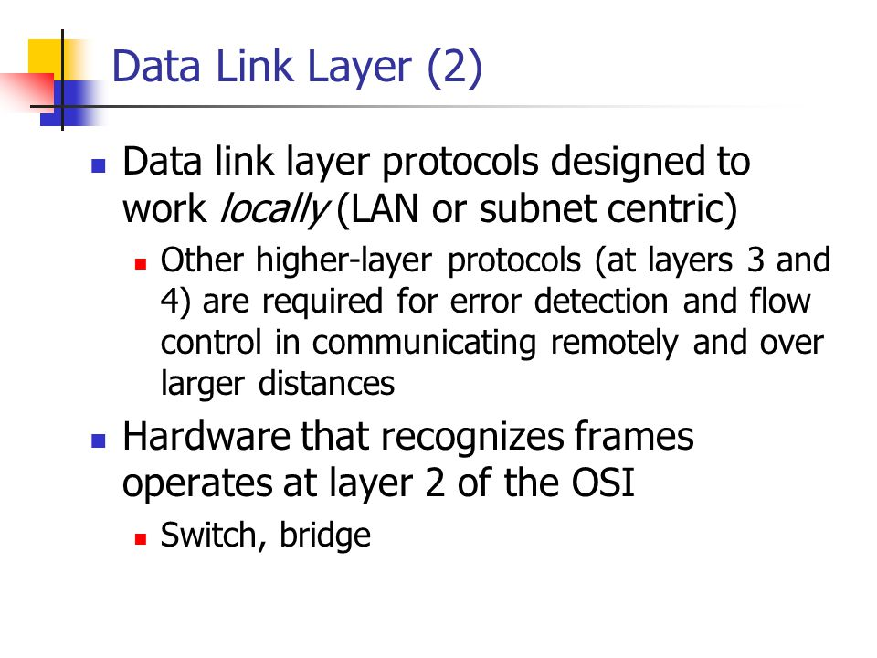 Data Link Layer (2) Data link layer protocols designed to work locally (LAN or subnet centric)