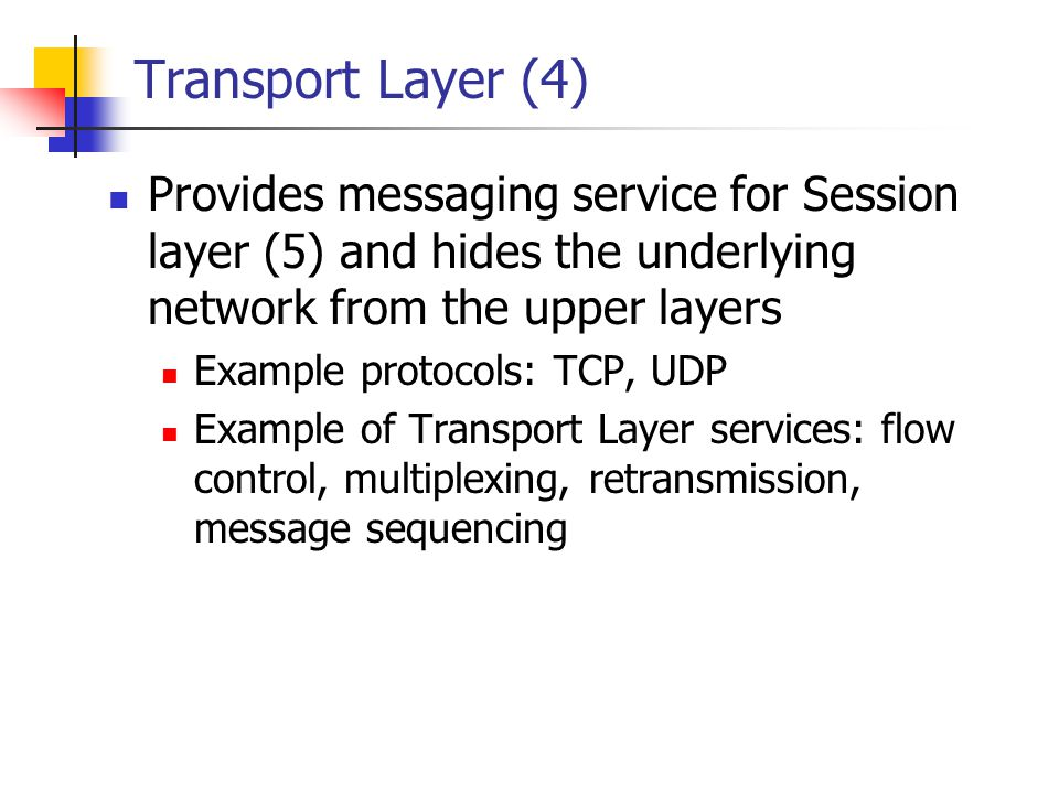 Transport Layer (4) Provides messaging service for Session layer (5) and hides the underlying network from the upper layers.