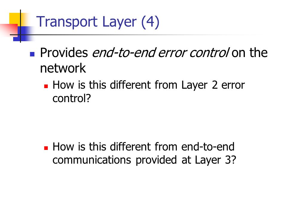 Transport Layer (4) Provides end-to-end error control on the network