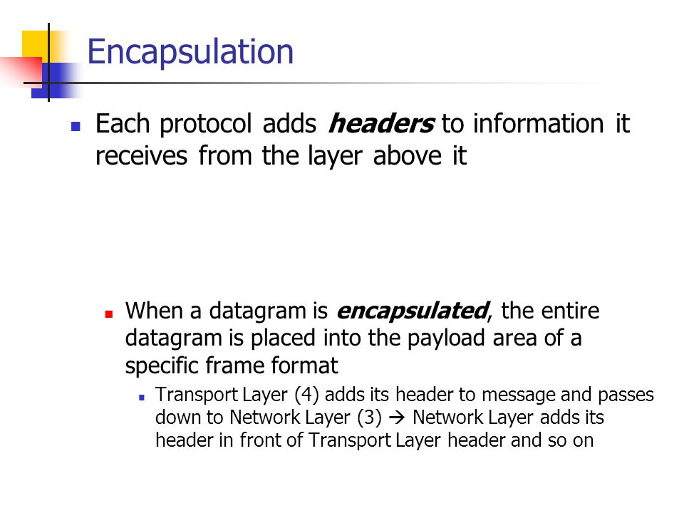 Encapsulation Each protocol adds headers to information it receives from the layer above it.