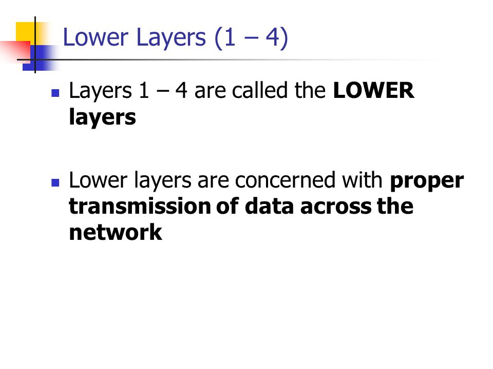 Lower Layers (1 – 4) Layers 1 – 4 are called the LOWER layers