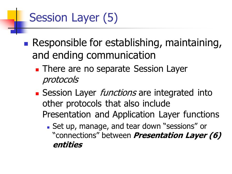 Session Layer (5) Responsible for establishing, maintaining, and ending communication. There are no separate Session Layer protocols.