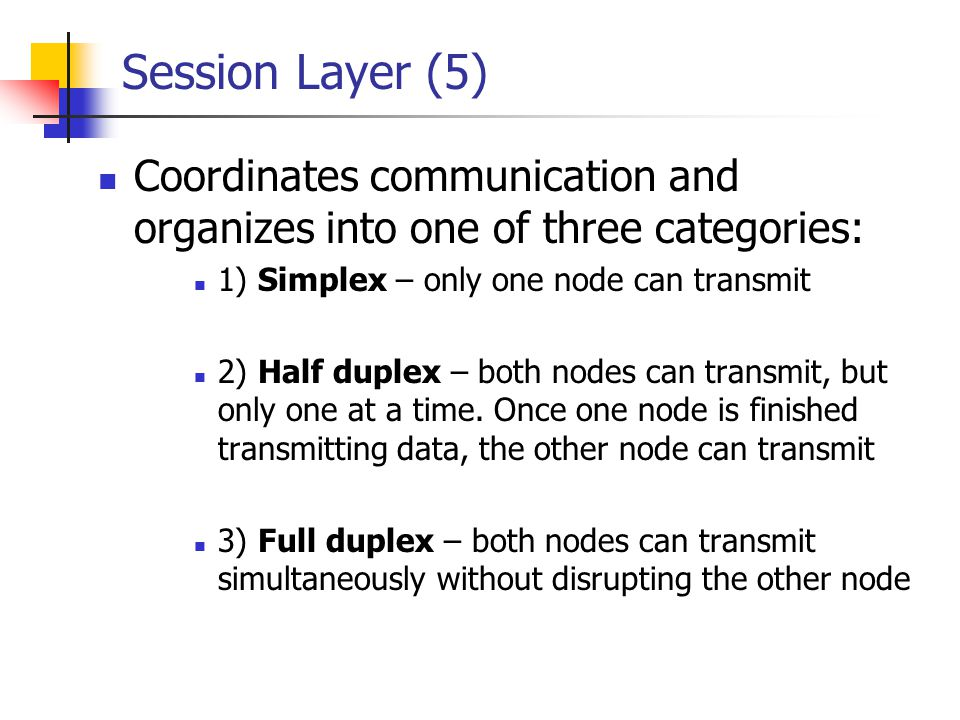 Session Layer (5) Coordinates communication and organizes into one of three categories: 1) Simplex – only one node can transmit.