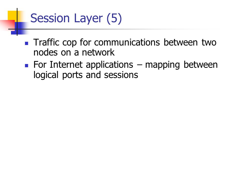 Session Layer (5) Traffic cop for communications between two nodes on a network.