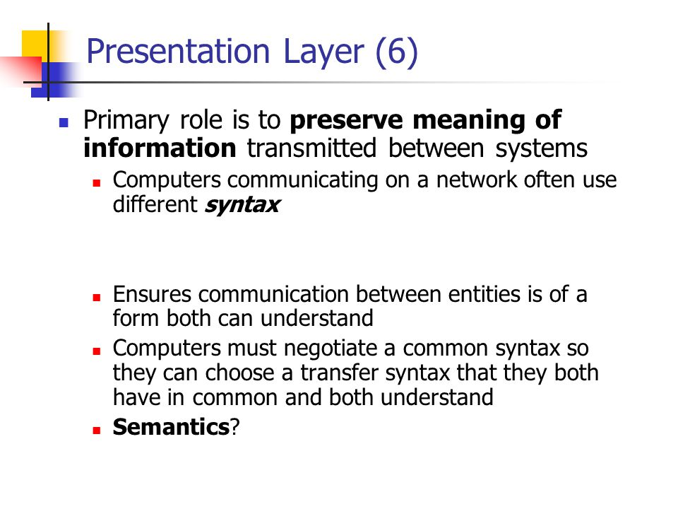 Presentation Layer (6) Primary role is to preserve meaning of information transmitted between systems.