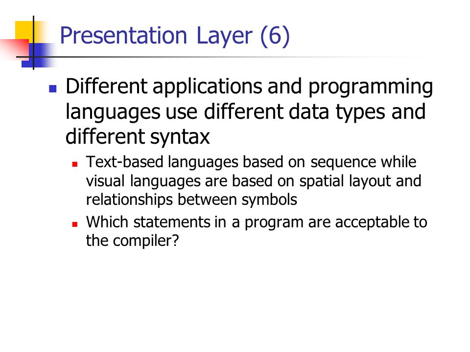 Presentation Layer (6) Different applications and programming languages use different data types and different syntax.