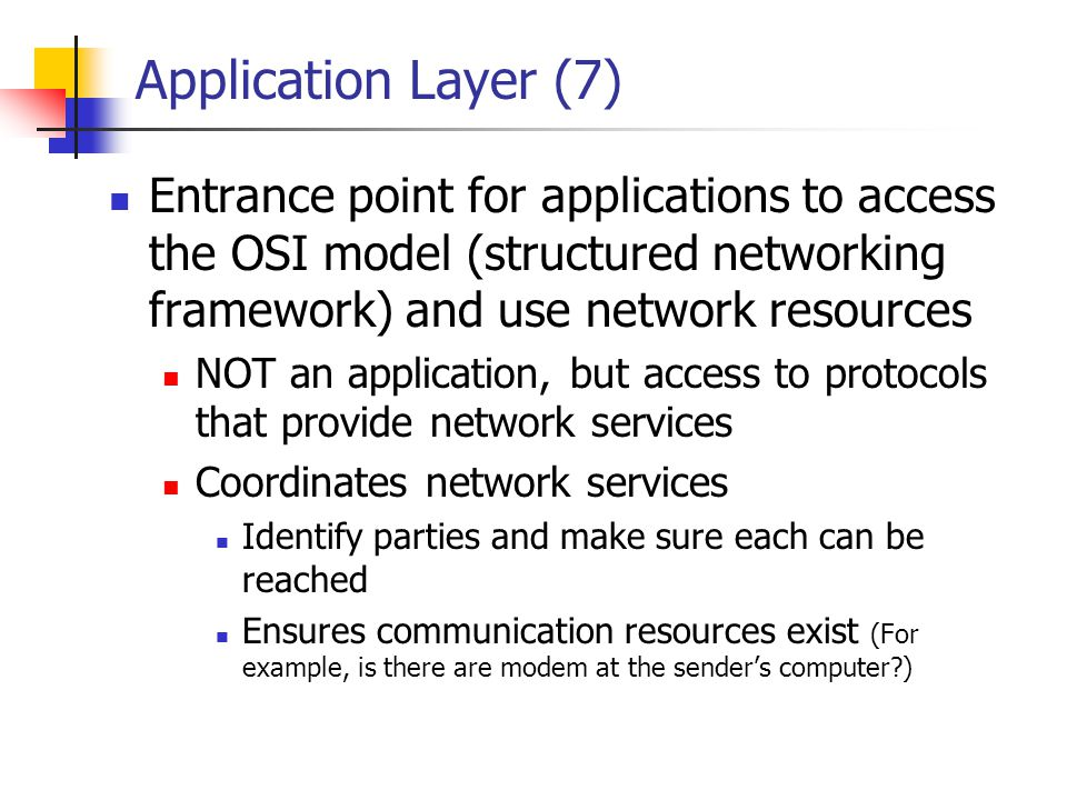 Application Layer (7) Entrance point for applications to access the OSI model (structured networking framework) and use network resources.