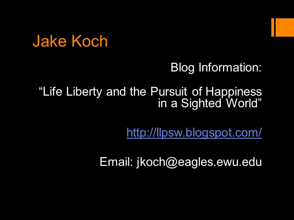 Jake Koch Blog Information: Life Liberty and the Pursuit of Happiness in a Sighted World http://llpsw.blogspot.com/ Email: jkoch@eagles.ewu.edu
