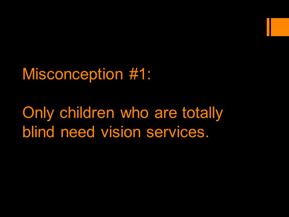 Misconception #1: Only children who are totally blind need vision services.