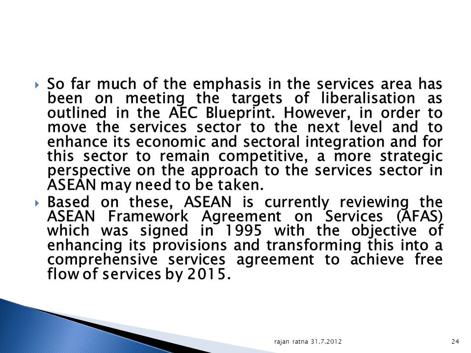 So far much of the emphasis in the services area has been on meeting the targets of liberalisation as outlined in the AEC Blueprint. However, in order to move the services sector to the next level and to enhance its economic and sectoral integration and for this sector to remain competitive, a more strategic perspective on the approach to the services sector in ASEAN may need to be taken.