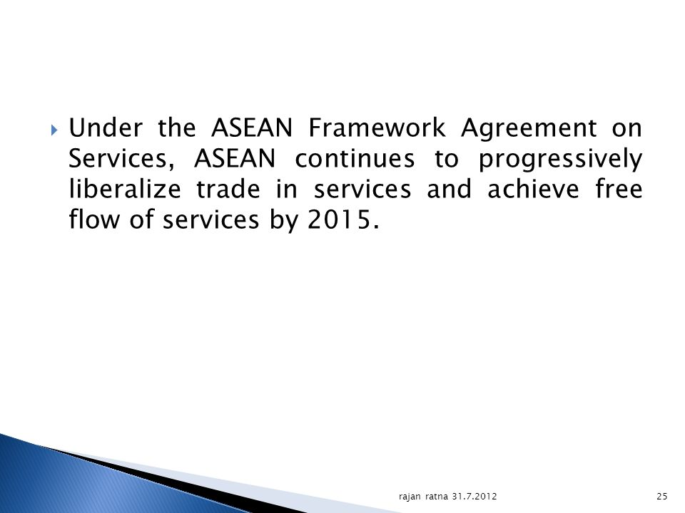 Under the ASEAN Framework Agreement on Services, ASEAN continues to progressively liberalize trade in services and achieve free flow of services by 2015.