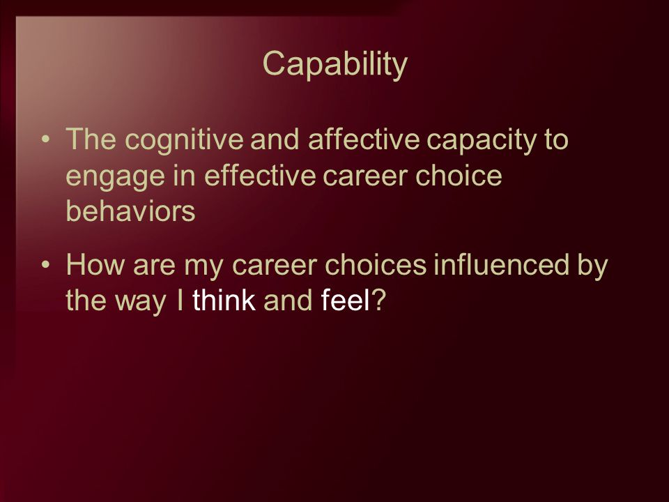 Capability The cognitive and affective capacity to engage in effective career choice behaviors.