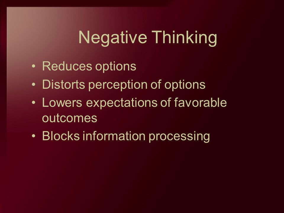 Negative Thinking Reduces options Distorts perception of options