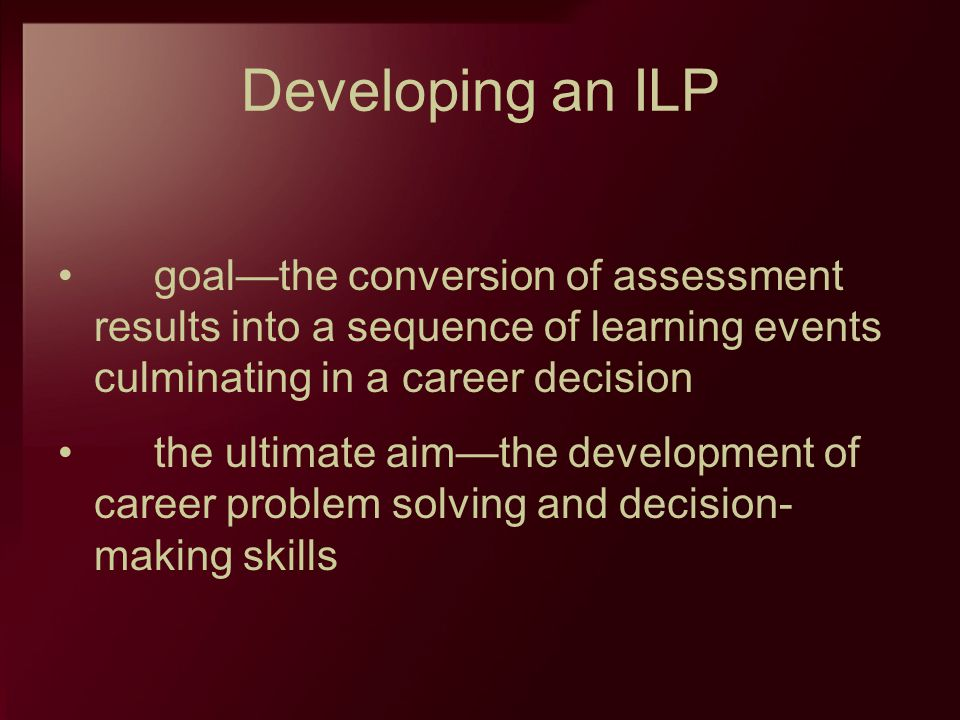 Developing an ILP goal—the conversion of assessment results into a sequence of learning events culminating in a career decision.